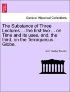 The Substance of Three Lectures ... the first two ... on Time and its uses, and, the third, on the Terraqueous Globe. als Taschenbuch