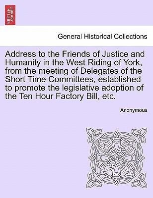 Address to the Friends of Justice and Humanity in the West Riding of York, from the meeting of Delegates of the Short Time Committees, established to promote the legislative adoption of the Ten Hour Factory Bill, etc. als Taschenbuch
