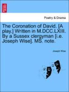 The Coronation of David. [A play.] Written in M.DCC.LXIII. By a Sussex clergyman [i.e. Joseph Wise]. MS. note. als Taschenbuch