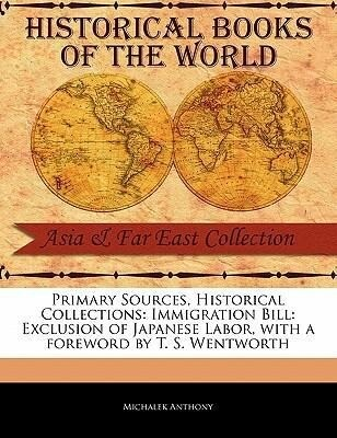 Primary Sources, Historical Collections: Immigration Bill: Exclusion of Japanese Labor, with a Foreword by T. S. Wentworth als Taschenbuch