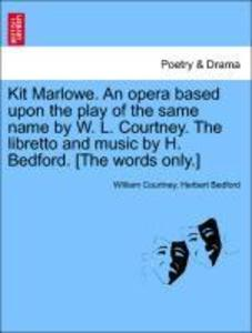 Kit Marlowe. An opera based upon the play of the same name by W. L. Courtney. The libretto and music by H. Bedford. [The words only.] als Taschenbuch