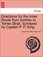 Directions for the Inner Route from Sydney to Torres Strait, surveyed by Captain P. P. King. als Taschenbuch