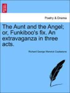 The Aunt and the Angel; or, Funkiboo's fix. An extravaganza in three acts. als Taschenbuch