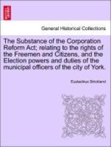 The Substance of the Corporation Reform Act; relating to the rights of the Freemen and Citizens, and the Election powers and duties of the municipal officers of the city of York. als Taschenbuch