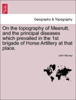On the topography of Meerutt, and the principal diseases which prevailed in the 1st brigade of Horse Artillery at that place. als Taschenbuch