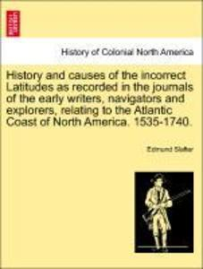 History and causes of the incorrect Latitudes as recorded in the journals of the early writers, navigators and explorers, relating to the Atlantic Coast of North America. 1535-1740. als Taschenbuch