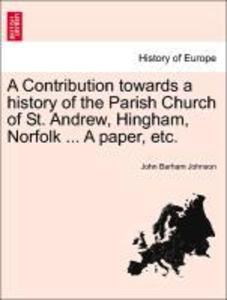 A Contribution towards a history of the Parish Church of St. Andrew, Hingham, Norfolk ... A paper, etc. als Taschenbuch