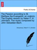The Passion according to St. Matthew the Evangelist; an oratorio. The English version by Helen F. H. Johnston. The music composed by John Sebastian Bach. als Taschenbuch