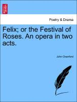 Felix; or the Festival of Roses. An opera in two acts. als Taschenbuch