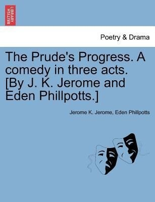 The Prude's Progress. A comedy in three acts. [By J. K. Jerome and Eden Phillpotts.] als Taschenbuch