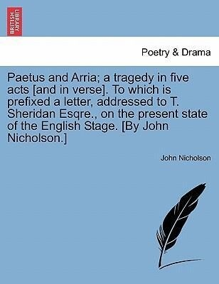 Paetus and Arria; a tragedy in five acts [and in verse]. To which is prefixed a letter, addressed to T. Sheridan Esqre., on the present state of the English Stage. [By John Nicholson.] als Taschenbuch