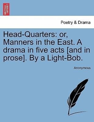 Head-Quarters: or, Manners in the East. A drama in five acts [and in prose]. By a Light-Bob. als Taschenbuch
