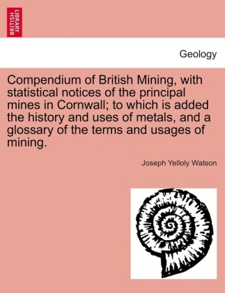 Compendium of British Mining, with statistical notices of the principal mines in Cornwall; to which is added the history and uses of metals, and a glossary of the terms and usages of mining. als Taschenbuch