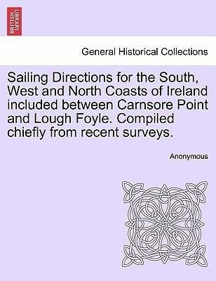Sailing Directions for the South, West and North Coasts of Ireland included between Carnsore Point and Lough Foyle. Compiled chiefly from recent surveys. als Taschenbuch