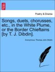 Songs, duets, chorusses, etc., in the White Plume, or the Border Chieftains [by T. J. Dibdin]. als Taschenbuch