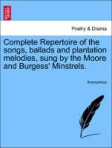 Complete Repertoire of the songs, ballads and plantation melodies, sung by the Moore and Burgess' Minstrels. als Taschenbuch