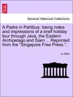 "A Padre in Partibus: being notes and impressions of a brief holiday tour through Java, the Eastern Archipelago and Siam ... Reprinted from the ""Singapore Free Press."". als Taschenbuch"