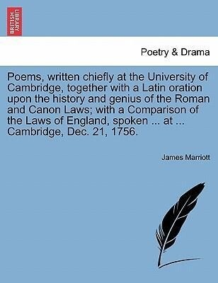 Poems, written chiefly at the University of Cambridge, together with a Latin oration upon the history and genius of the Roman and Canon Laws; with a Comparison of the Laws of England, spoken ... at ... Cambridge, Dec. 21, 1756. als Taschenbuch