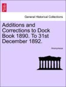 Additions and Corrections to Dock Book 1890. To 31st December 1892. als Taschenbuch
