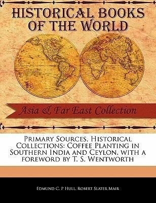 Primary Sources, Historical Collections: Coffee Planting in Southern India and Ceylon, with a Foreword by T. S. Wentworth als Taschenbuch