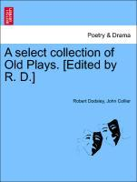 A select collection of Old Plays. [Edited by R. D.] Vol. XII. A New Edition. als Taschenbuch