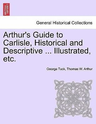 Arthur's Guide to Carlisle, Historical and Descriptive ... Illustrated, etc. als Taschenbuch