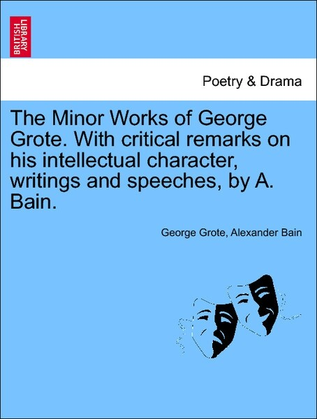 The Minor Works of George Grote. With critical remarks on his intellectual character, writings and speeches, by A. Bain. als Taschenbuch