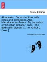"""Athanasion. Second edition, with notes and corrections. Also, Miscellaneous Poems. By the author of """"Christian Ballads,"""" andc. [The dedication signed: C., i.e. Arthur C. Coxe.] als Taschenbuch"""