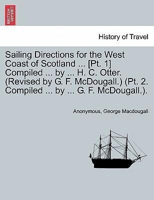 Sailing Directions for the West Coast of Scotland ... [Pt. 1] Compiled ... by ... H. C. Otter. (Revised by G. F. McDougall.) (Pt. 2. Compiled ... by ... G. F. McDougall.). als Taschenbuch