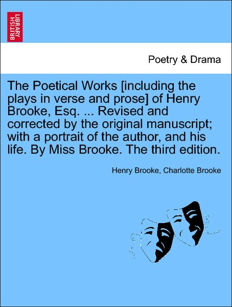 The Poetical Works [including the plays in verse and prose] of Henry Brooke, Esq. ... Revised and corrected by the original manuscript; with a portrait of the author, and his life. By Miss Brooke. Vol. IV. The third edition. als Taschenbuch