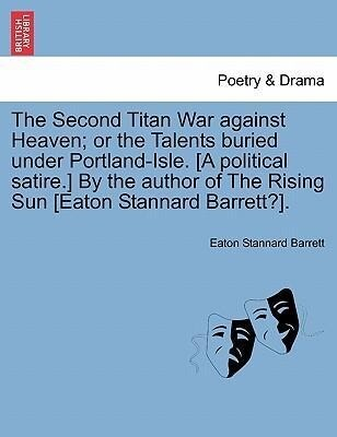 The Second Titan War against Heaven; or the Talents buried under Portland-Isle. [A political satire.] By the author of The Rising Sun [Eaton Stannard Barrett?]. als Taschenbuch