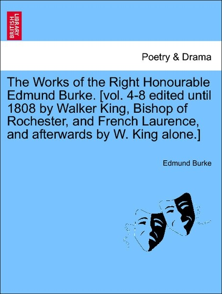 The Works of the Right Honourable Edmund Burke. [vol. 4-8 edited until 1808 by Walker King, Bishop of Rochester, and French Laurence, and afterwards by W. King alone.] A NEW EDITION. VOL. VI. als Taschenbuch