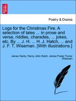 Logs for the Christmas Fire. A selection of tales ... in prose and verse, riddles, charades, ... jokes, etc. By ... J. H. ... H. J. Hatch, ... and J. F. T. Wiseman. [With illustrations.] als Taschenbuch