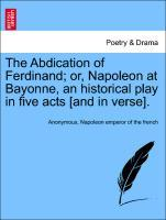 The Abdication of Ferdinand; or, Napoleon at Bayonne, an historical play in five acts [and in verse]. als Taschenbuch