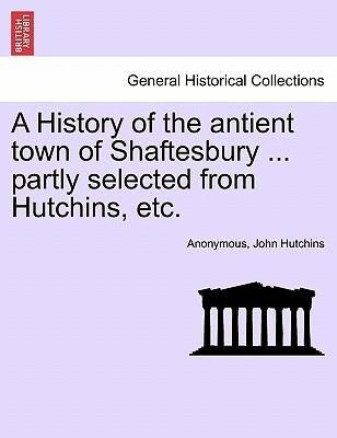 A History of the antient town of Shaftesbury ... partly selected from Hutchins, etc. als Taschenbuch
