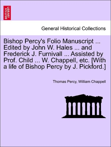 Bishop Percy's Folio Manuscript ... Edited by John W. Hales ... and Frederick J. Furnivall ... Assisted by Prof. Child ... W. Chappell, etc. [With a life of Bishop Percy by J. Pickford.] PART I als Taschenbuch