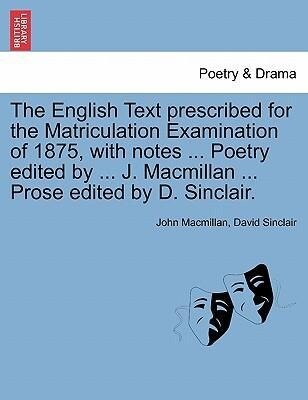 The English Text prescribed for the Matriculation Examination of 1875, with notes ... Poetry edited by ... J. Macmillan ... Prose edited by D. Sinclair. als Taschenbuch