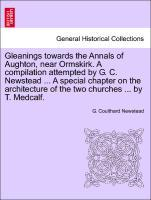 Gleanings towards the Annals of Aughton, near Ormskirk. A compilation attempted by G. C. Newstead ... A special chapter on the architecture of the two churches ... by T. Medcalf. als Taschenbuch