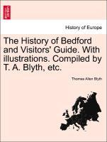 The History of Bedford and Visitors' Guide. With illustrations. Compiled by T. A. Blyth, etc. als Taschenbuch