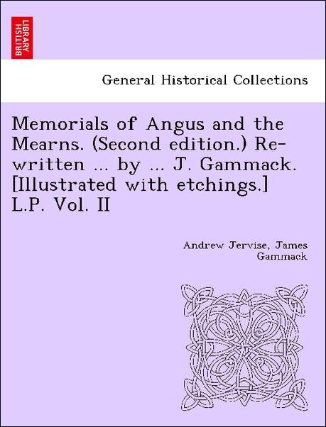 Memorials of Angus and the Mearns. (Second edition.) Re-written ... by ... J. Gammack. [Illustrated with etchings.] L.P. Vol. II als Taschenbuch