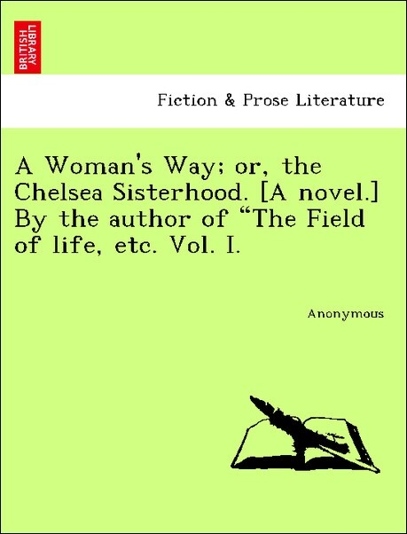 """A Woman's Way; or, the Chelsea Sisterhood. [A novel.] By the author of """"The Field of life, etc. Vol. I. als Taschenbuch"""