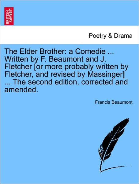 The Elder Brother: a Comedie ... Written by F. Beaumont and J. Fletcher [or more probably written by Fletcher, and revised by Massinger] ... The second edition, corrected and amended. als Taschenbuch