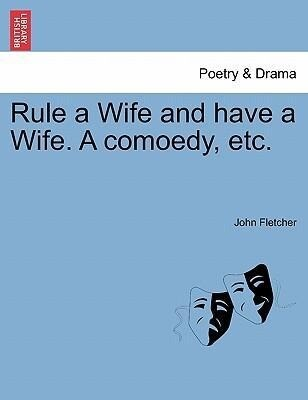 Rule a Wife and have a Wife. A comoedy, etc. als Taschenbuch
