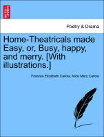 Home-Theatricals made Easy, or, Busy, happy, and merry. [With illustrations.] als Taschenbuch