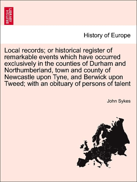 Local records; or historical register of remarkable events which have occurred exclusively in the counties of Durham and Northumberland, town and county of Newcastle upon Tyne, and Berwick upon Tweed;... VOL. I, NEW EDITION als Taschenbuch