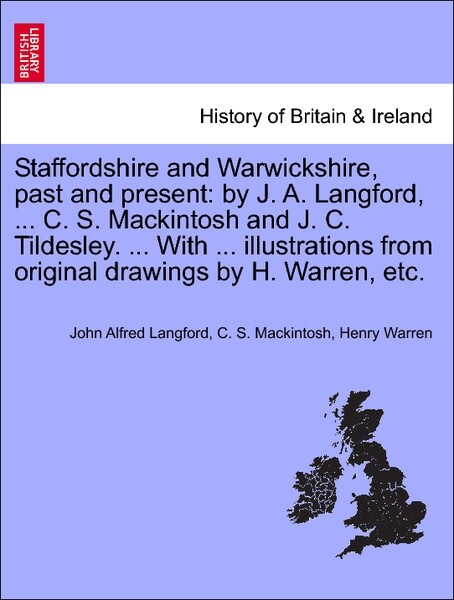 Staffordshire and Warwickshire, past and present: by J. A. Langford, ... C. S. Mackintosh and J. C. Tildesley. ... With ... illustrations from original drawings by H. Warren, etc. Vol. I. als Taschenbuch