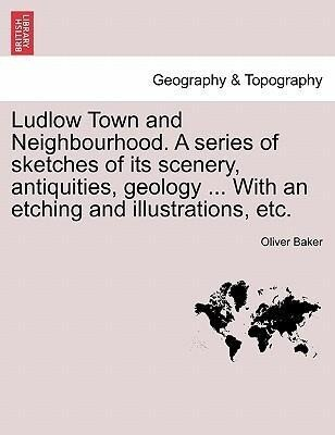 Ludlow Town and Neighbourhood. A series of sketches of its scenery, antiquities, geology ... With an etching and illustrations, etc. als Taschenbuch