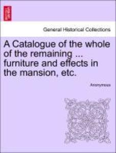 A Catalogue of the whole of the remaining ... furniture and effects in the mansion, etc. als Taschenbuch