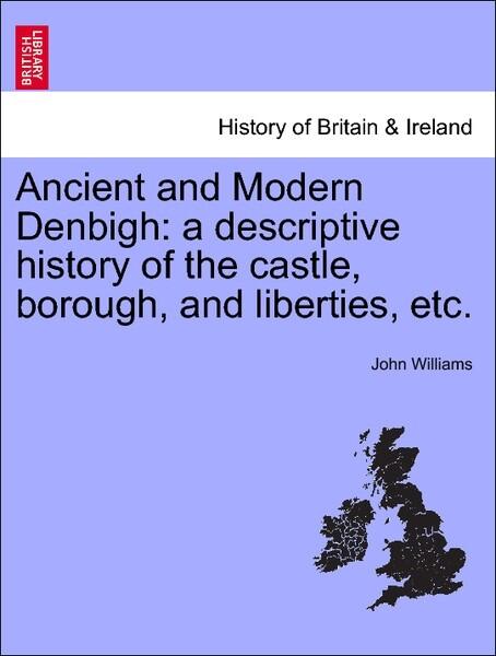 Ancient and Modern Denbigh: a descriptive history of the castle, borough, and liberties, etc. als Taschenbuch