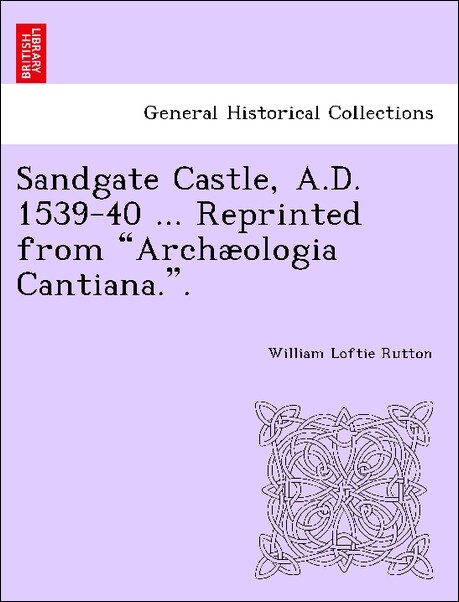 """Sandgate Castle, A.D. 1539-40 ... Reprinted from """"Archæologia Cantiana."""". als Taschenbuch"""